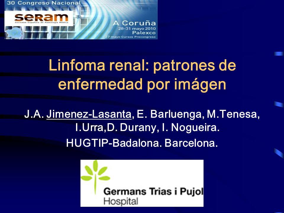 Linfoma renal: patrones de enfermedad por imágen J.A. Jimenez-Lasanta, E. Barluenga, M.Tenesa, I.Urra,D. Durany, I. Nogueira. HUGTIP-Badalona. Barcelo