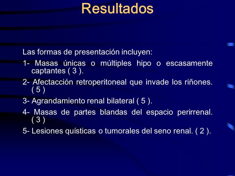 Resultados Las formas de presentación incluyen: 1- Masas únicas o múltiples hipo o escasamente captantes ( 3 ). 2- Afectacción retroperitoneal que inv