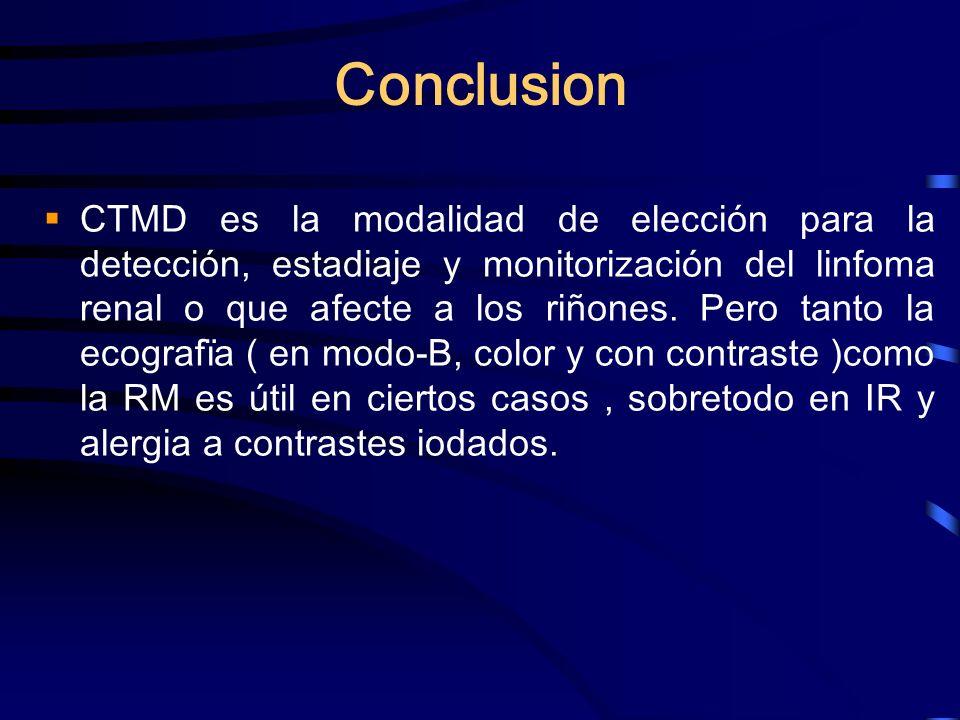 Conclusion CTMD es la modalidad de elección para la detección, estadiaje y monitorización del linfoma renal o que afecte a los riñones. Pero tanto la
