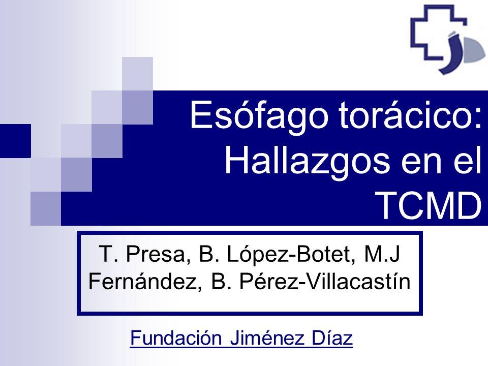 Esófago torácico: Hallazgos en el TCMD T. Presa, B. López-Botet, M.J Fernández, B. Pérez-Villacastín Fundación Jiménez Díaz