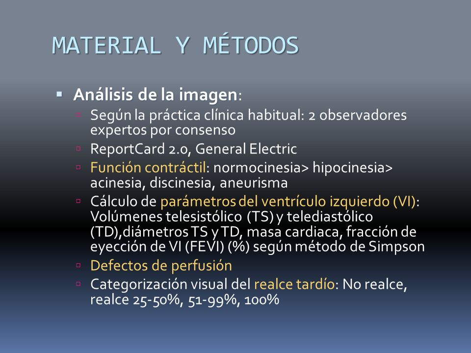 MATERIAL Y MÉTODOS Análisis de la imagen Análisis de la imagen: Según la práctica clínica habitual: 2 observadores expertos por consenso ReportCard 2.0, General Electric Función contráctil: normocinesia> hipocinesia> acinesia, discinesia, aneurisma Cálculo de parámetros del ventrículo izquierdo (VI): Volúmenes telesistólico (TS) y telediastólico (TD),diámetros TS y TD, masa cardiaca, fracción de eyección de VI (FEVI) (%) según método de Simpson Defectos de perfusión Categorización visual del realce tardío: No realce, realce 25-50%, 51-99%, 100%