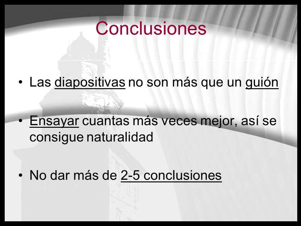 Conclusiones Las diapositivas no son más que un guión Ensayar cuantas más veces mejor, así se consigue naturalidad No dar más de 2-5 conclusiones