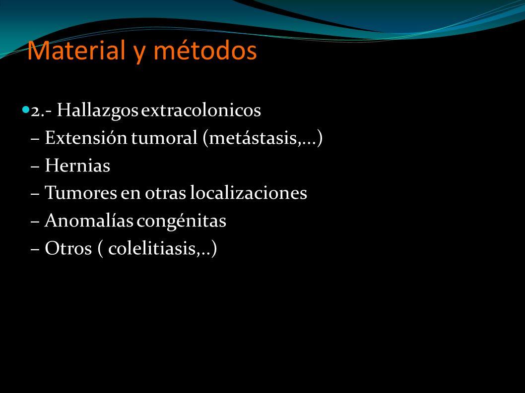 2.- Hallazgos extracolonicos – Extensión tumoral (metástasis,...) – Hernias – Tumores en otras localizaciones – Anomalías congénitas – Otros ( colelitiasis,..)