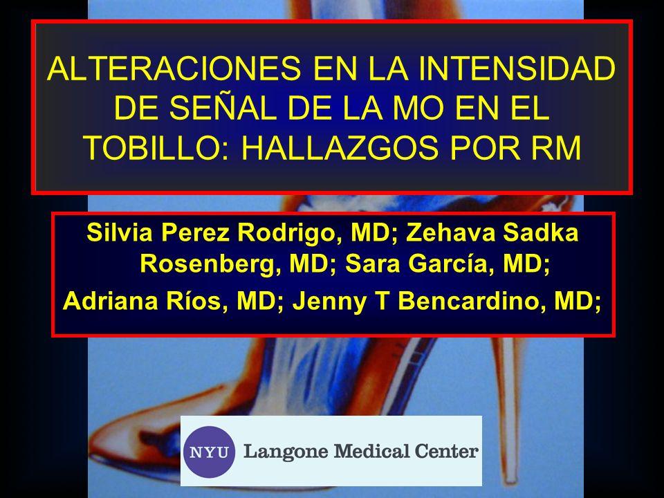 ALTERACIONES EN LA INTENSIDAD DE SEÑAL DE LA MO EN EL TOBILLO: HALLAZGOS POR RM Silvia Perez Rodrigo, MD; Zehava Sadka Rosenberg, MD; Sara García, MD;