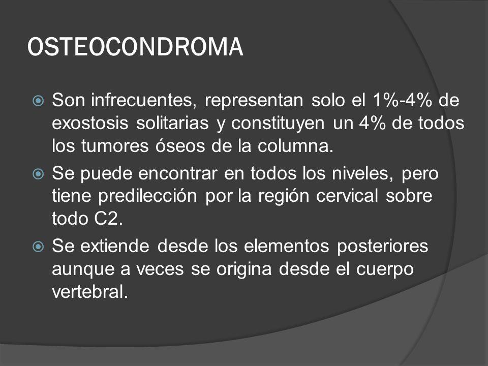 OSTEOCONDROMA Son infrecuentes, representan solo el 1%-4% de exostosis solitarias y constituyen un 4% de todos los tumores óseos de la columna. Se pue