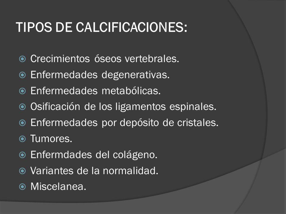 TIPOS DE CALCIFICACIONES: Crecimientos óseos vertebrales. Enfermedades degenerativas. Enfermedades metabólicas. Osificación de los ligamentos espinale