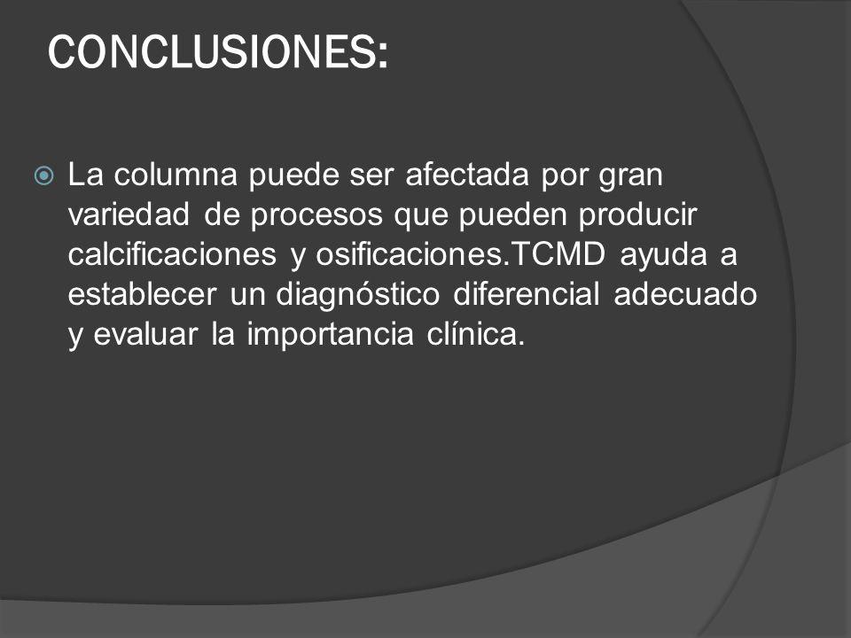CONCLUSIONES: La columna puede ser afectada por gran variedad de procesos que pueden producir calcificaciones y osificaciones.TCMD ayuda a establecer