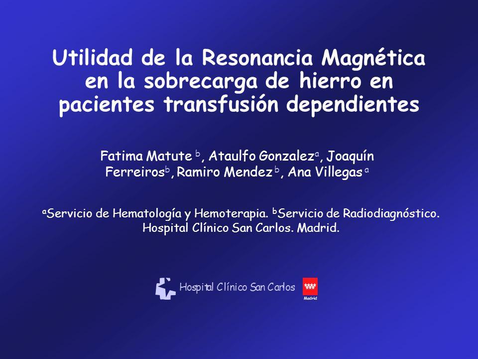 Utilidad de la Resonancia Magnética en la sobrecarga de hierro en pacientes transfusión dependientes Fatima Matute b, Ataulfo Gonzalez a, Joaquín Ferr