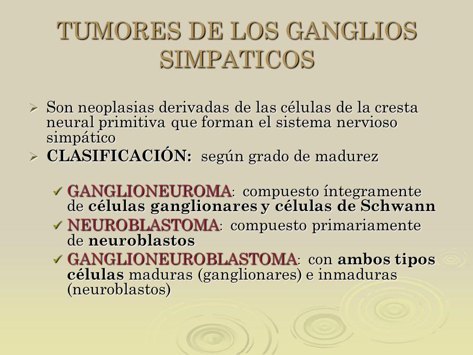 TUMORES DE LOS GANGLIOS SIMPATICOS Son neoplasias derivadas de las células de la cresta neural primitiva que forman el sistema nervioso simpático Son