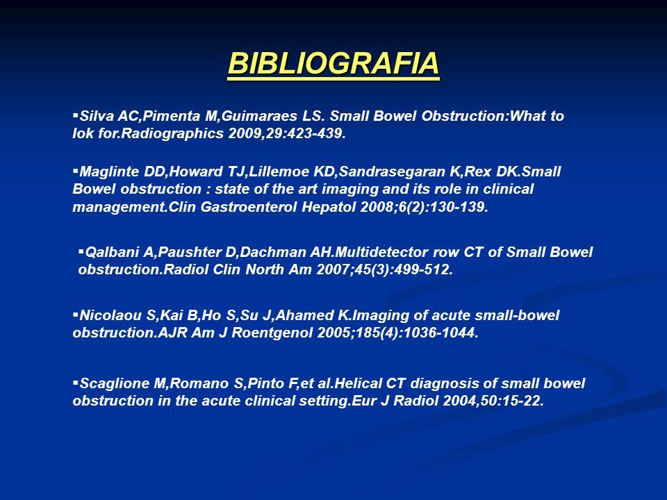 BIBLIOGRAFIA Silva AC,Pimenta M,Guimaraes LS. Small Bowel Obstruction:What to lok for.Radiographics 2009,29:423-439. Maglinte DD,Howard TJ,Lillemoe KD