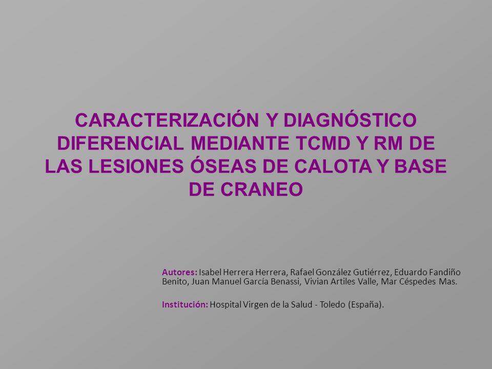 CARACTERIZACIÓN Y DIAGNÓSTICO DIFERENCIAL MEDIANTE TCMD Y RM DE LAS LESIONES ÓSEAS DE CALOTA Y BASE DE CRANEO Autores: Isabel Herrera Herrera, Rafael