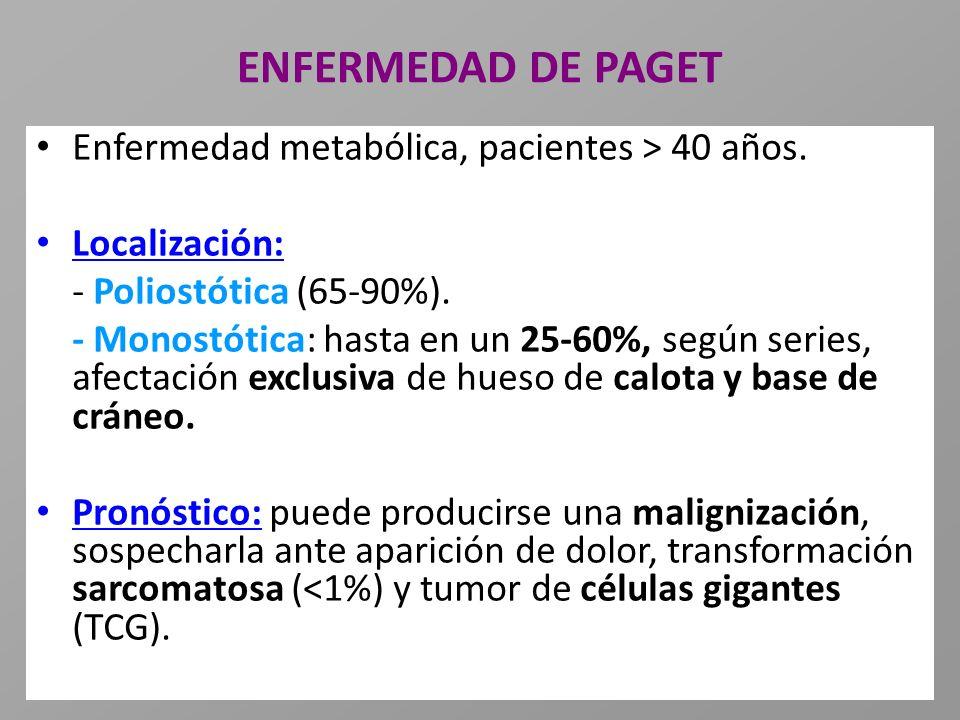 ENFERMEDAD DE PAGET Enfermedad metabólica, pacientes > 40 años. Localización: - Poliostótica (65-90%). - Monostótica: hasta en un 25-60%, según series