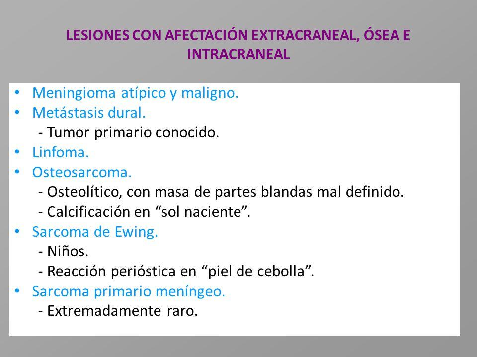 LESIONES CON AFECTACIÓN EXTRACRANEAL, ÓSEA E INTRACRANEAL Meningioma atípico y maligno. Metástasis dural. - Tumor primario conocido. Linfoma. Osteosar