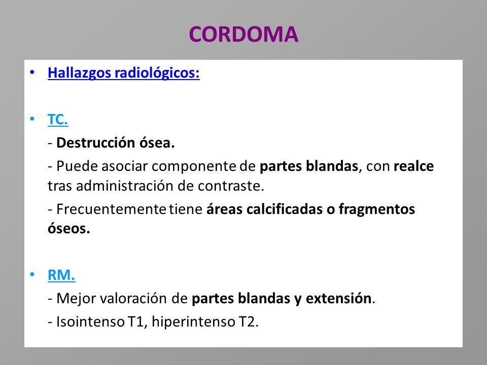 CORDOMA Hallazgos radiológicos: TC. - Destrucción ósea. - Puede asociar componente de partes blandas, con realce tras administración de contraste. - F
