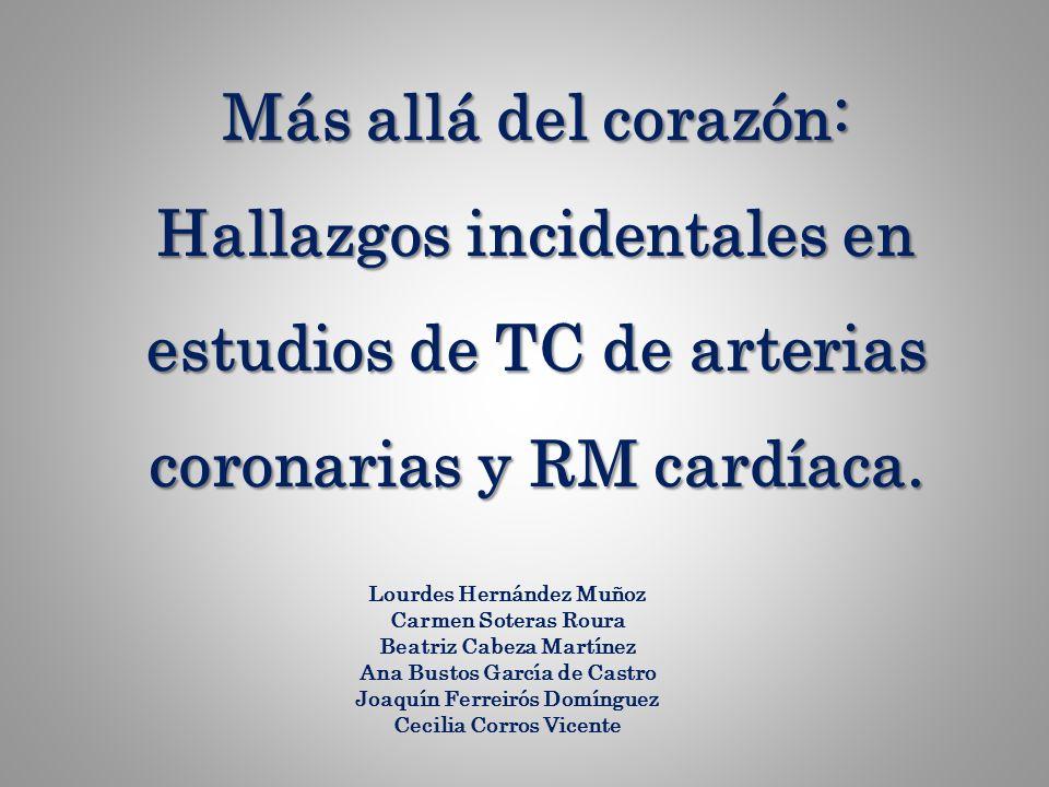 Más allá del corazón: Hallazgos incidentales en estudios de TC de arterias coronarias y RM cardíaca. Lourdes Hernández Muñoz Carmen Soteras Roura Beat