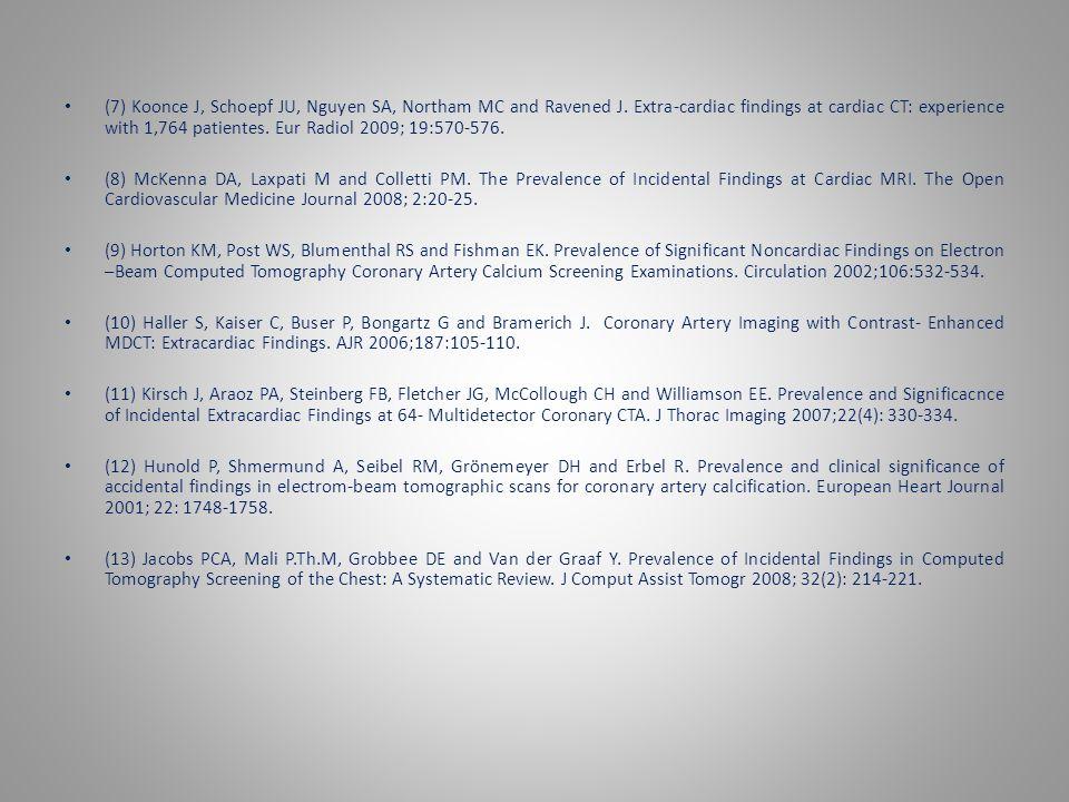 (7) Koonce J, Schoepf JU, Nguyen SA, Northam MC and Ravened J. Extra-cardiac findings at cardiac CT: experience with 1,764 patientes. Eur Radiol 2009;