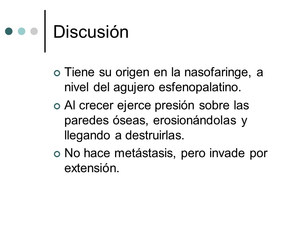 Discusión Tiene su origen en la nasofaringe, a nivel del agujero esfenopalatino. Al crecer ejerce presión sobre las paredes óseas, erosionándolas y ll