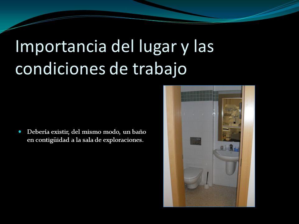 Importancia del lugar y las condiciones de trabajo Debería existir, del mismo modo, un baño en contigüidad a la sala de exploraciones.