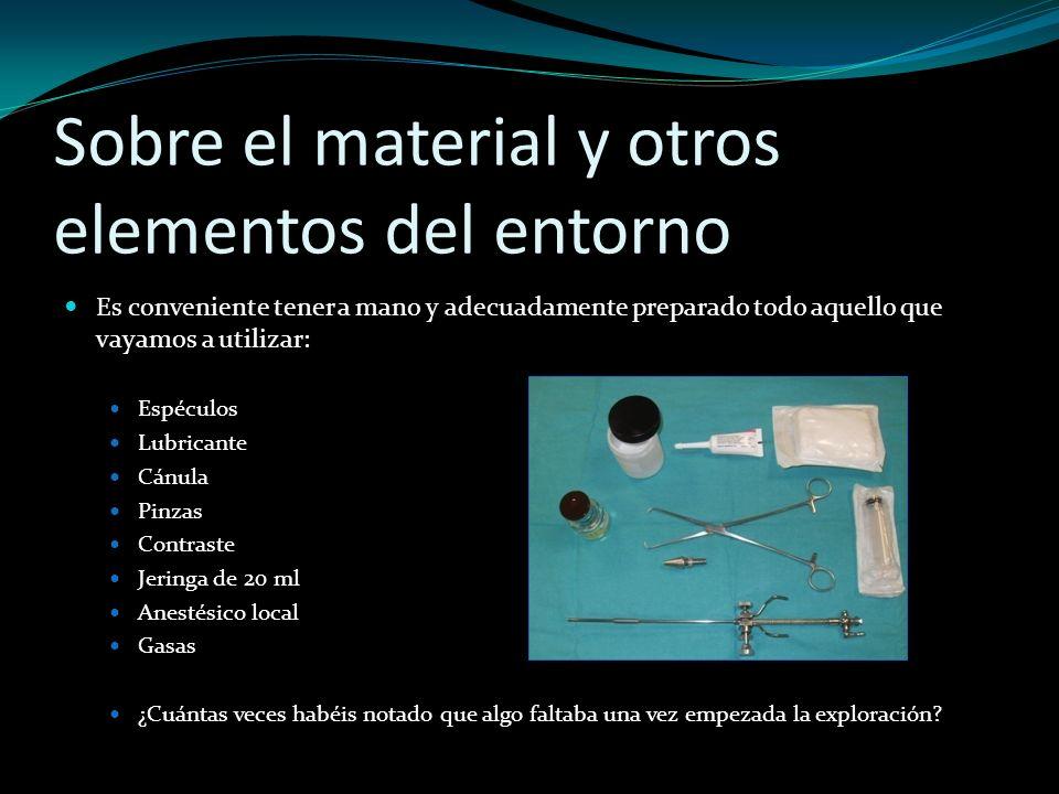 Sobre el material y otros elementos del entorno Es conveniente tener a mano y adecuadamente preparado todo aquello que vayamos a utilizar: Espéculos L