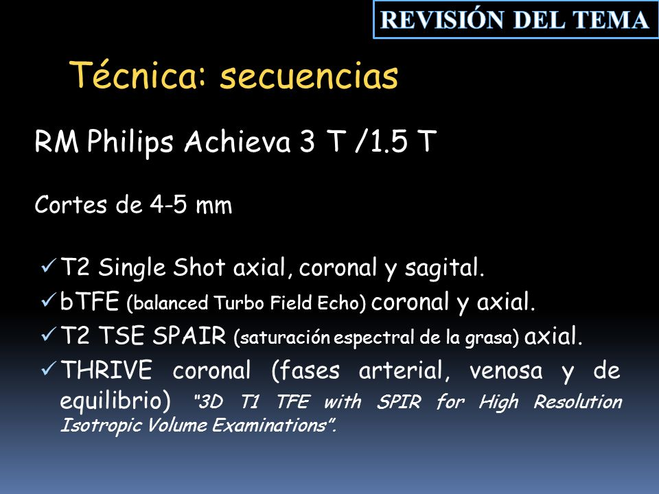 T2 Single Shot axial, coronal y sagital. bTFE (balanced Turbo Field Echo) coronal y axial. T2 TSE SPAIR (saturación espectral de la grasa) axial. THRI