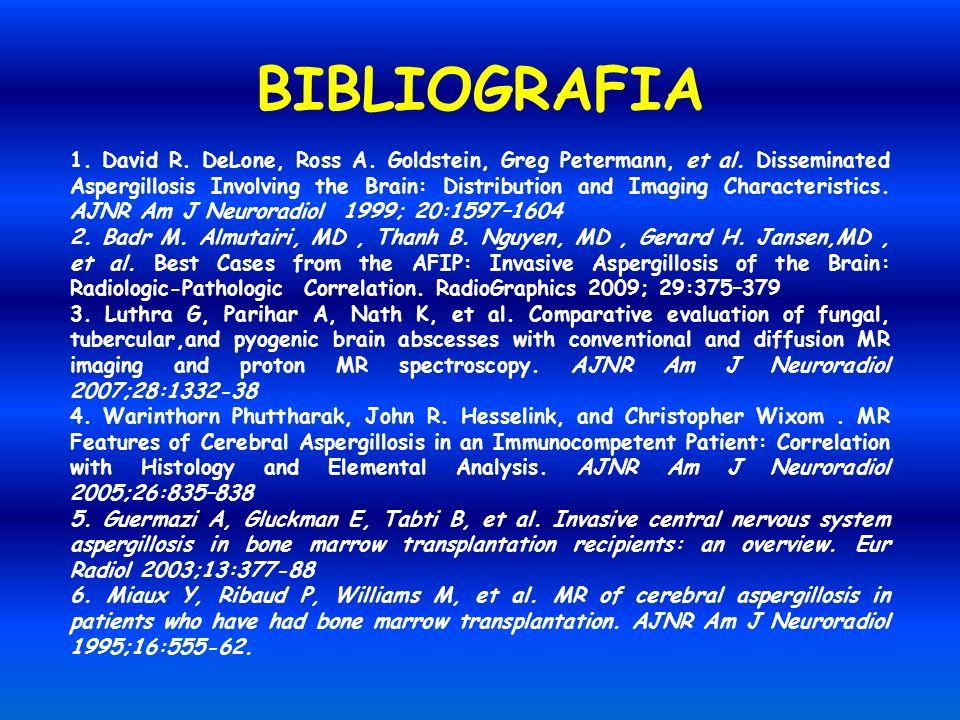 BIBLIOGRAFIA 1. David R. DeLone, Ross A. Goldstein, Greg Petermann, et al. Disseminated Aspergillosis Involving the Brain: Distribution and Imaging Ch
