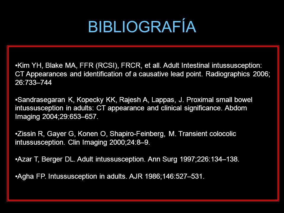 BIBLIOGRAFÍA Kim YH, Blake MA, FFR (RCSI), FRCR, et all. Adult Intestinal intussusception: CT Appearances and identification of a causative lead point