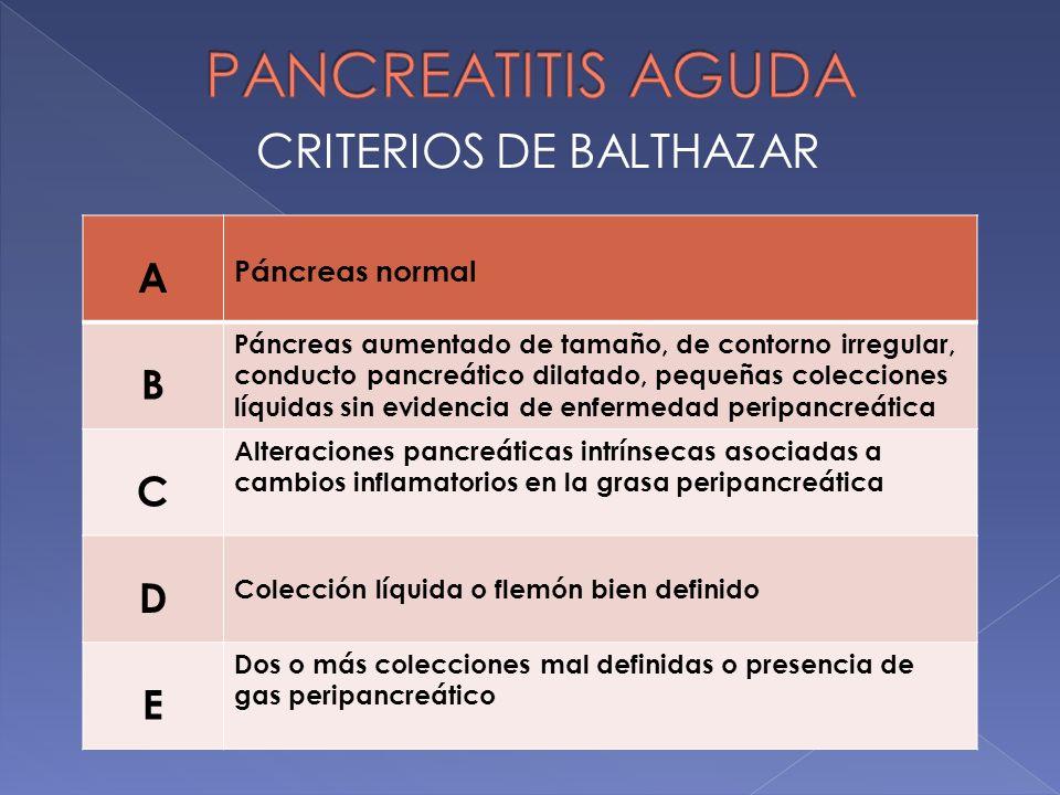 CRITERIOS DE BALTHAZAR A Páncreas normal B Páncreas aumentado de tamaño, de contorno irregular, conducto pancreático dilatado, pequeñas colecciones lí