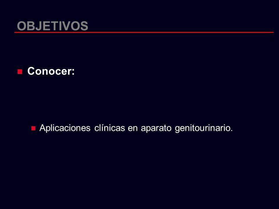 OBJETIVOS Conocer: Aplicaciones clínicas en aparato genitourinario.