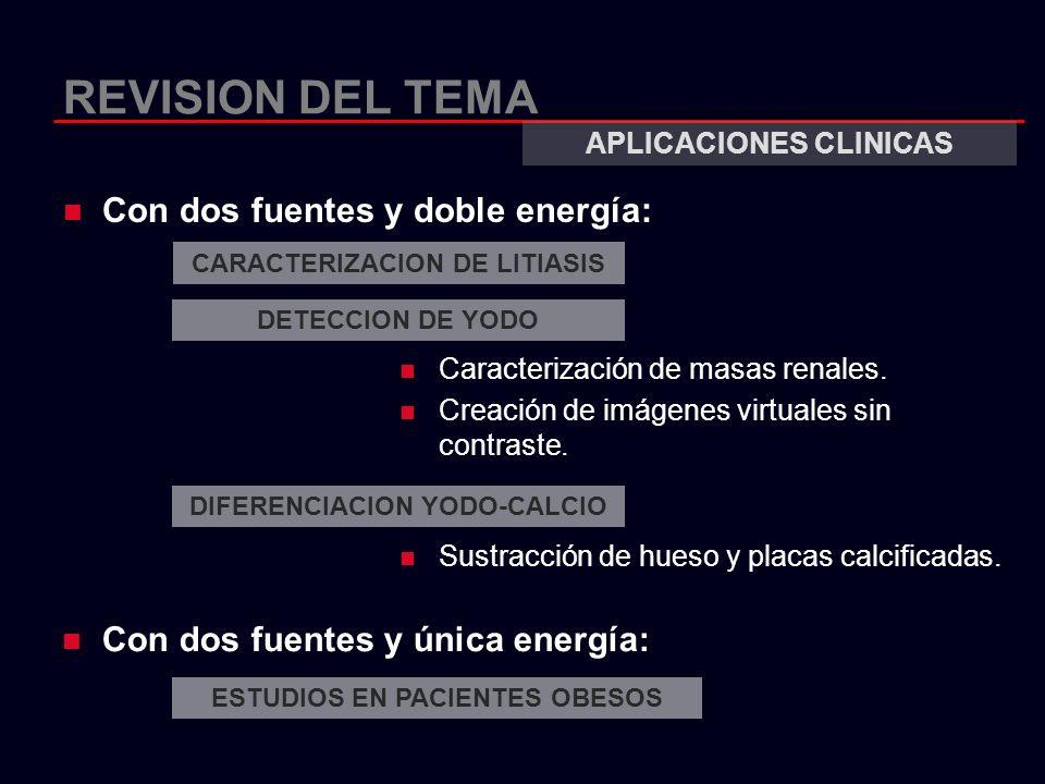 REVISION DEL TEMA Con dos fuentes y doble energía: APLICACIONES CLINICAS Sustracción de hueso y placas calcificadas. Con dos fuentes y única energía: