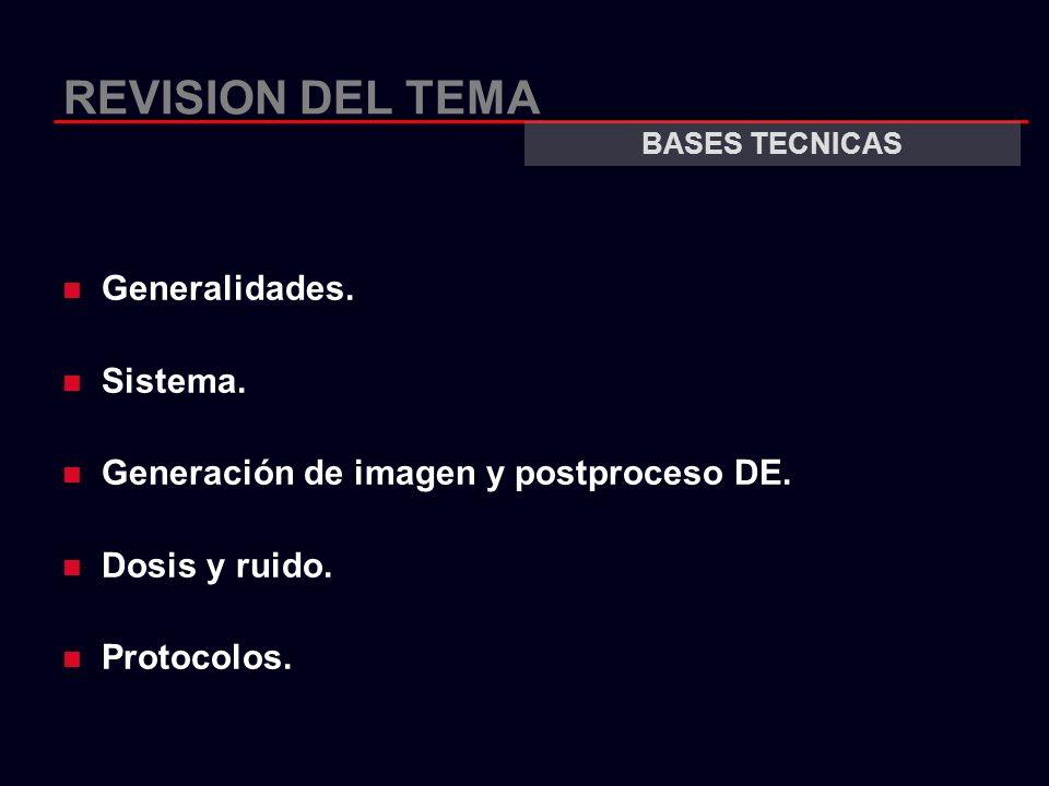 REVISION DEL TEMA Generalidades. Sistema. Generación de imagen y postproceso DE. Dosis y ruido. Protocolos. BASES TECNICAS
