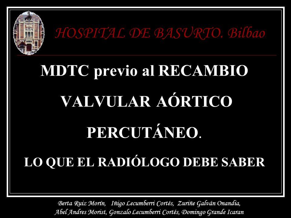 MDTC previo al RECAMBIO VALVULAR AÓRTICO PERCUTÁNEO. LO QUE EL RADIÓLOGO DEBE SABER HOSPITAL DE BASURTO. Bilbao Berta Ruiz Morín, Iñigo Lecumberri Cor