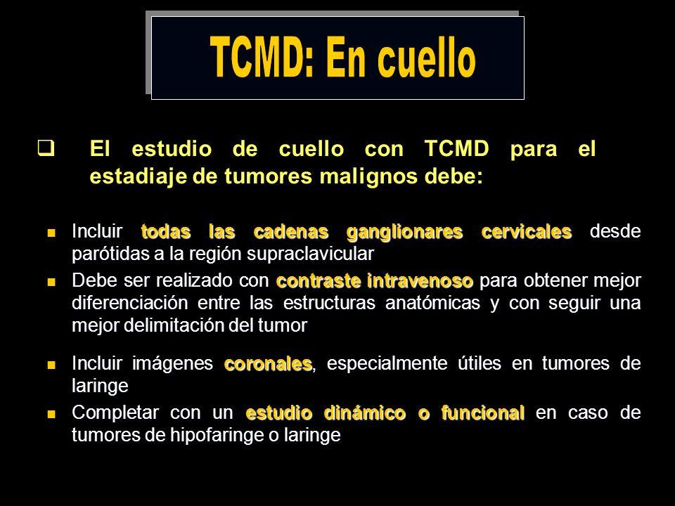 El estudio de cuello con TCMD para el estadiaje de tumores malignos debe: Incluir todas las cadenas ganglionares cervicales desde parótidas a la regió