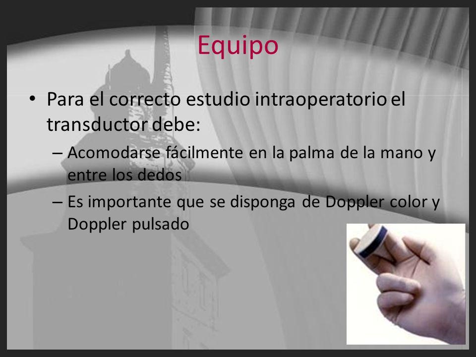 Equipo Para el correcto estudio intraoperatorio el transductor debe: – Acomodarse fácilmente en la palma de la mano y entre los dedos – Es importante