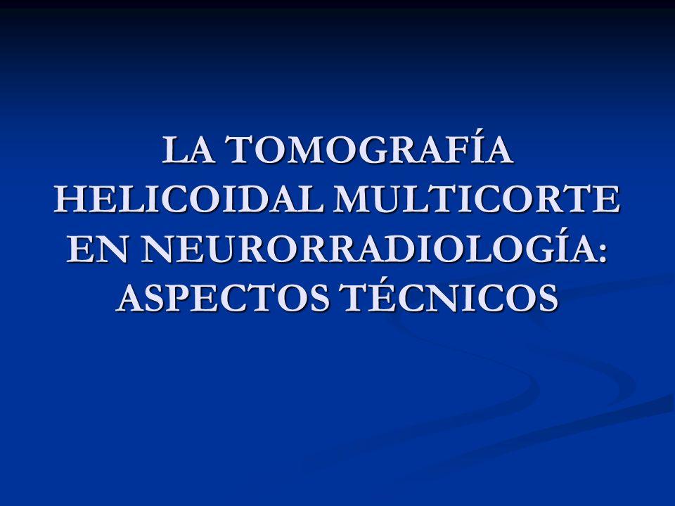 LA TOMOGRAFÍA HELICOIDAL MULTICORTE EN NEURORRADIOLOGÍA: ASPECTOS TÉCNICOS