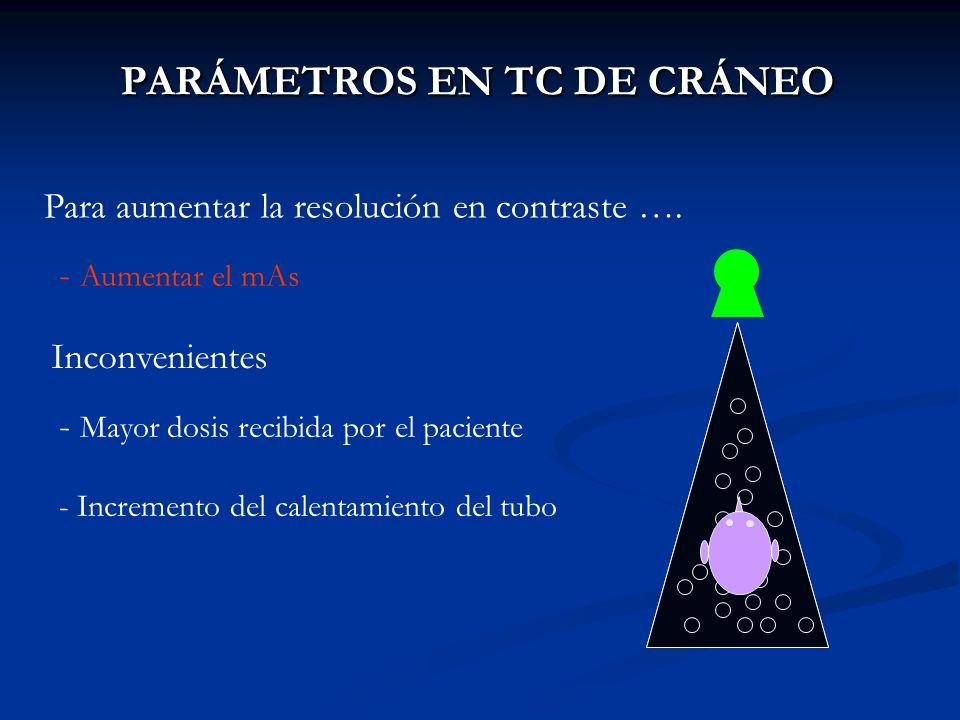 PARÁMETROS EN TC DE CRÁNEO PARÁMETROS EN TC DE CRÁNEO Para aumentar la resolución en contraste …. - Aumentar el mAs Inconvenientes - Mayor dosis recib
