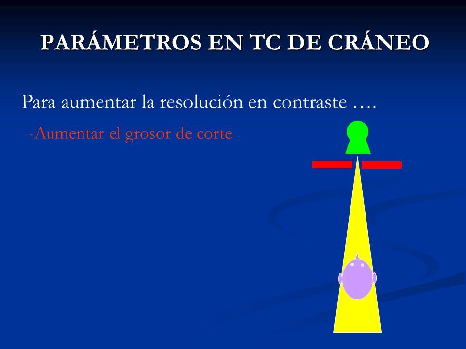 PARÁMETROS EN TC DE CRÁNEO Para aumentar la resolución en contraste …. -Aumentar el grosor de corte