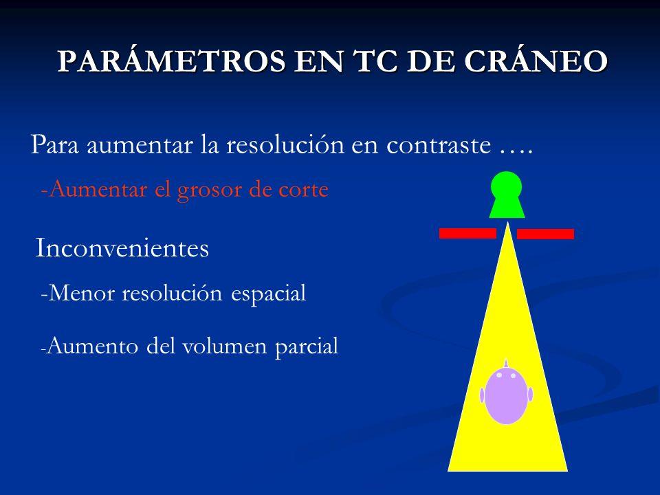 PARÁMETROS EN TC DE CRÁNEO Para aumentar la resolución en contraste …. -Aumentar el grosor de corte Inconvenientes -Menor resolución espacial - Aument