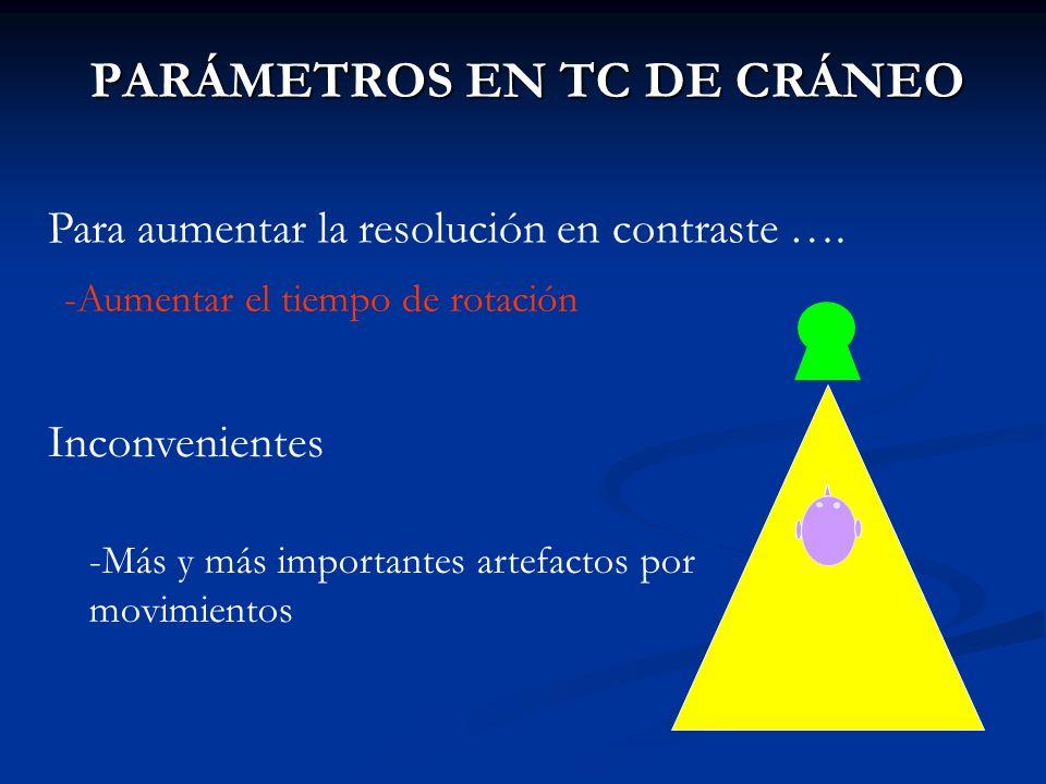 PARÁMETROS EN TC DE CRÁNEO Para aumentar la resolución en contraste …. -Aumentar el tiempo de rotación Inconvenientes -Más y más importantes artefacto