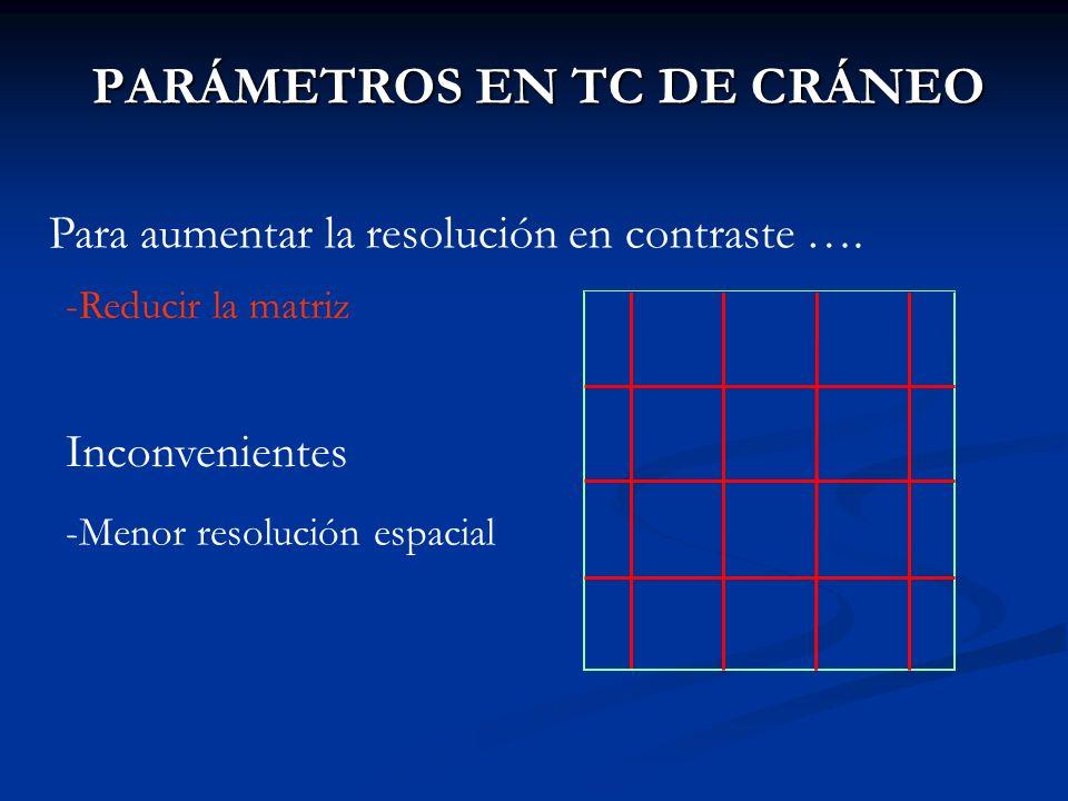 PARÁMETROS EN TC DE CRÁNEO Para aumentar la resolución en contraste …. -Reducir la matriz Inconvenientes -Menor resolución espacial