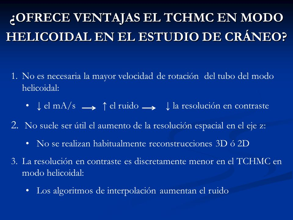 ¿ OFRECE VENTAJAS EL TCHMC EN MODO HELICOIDAL EN EL ESTUDIO DE CRÁNEO? 1.No es necesaria la mayor velocidad de rotación del tubo del modo helicoidal: