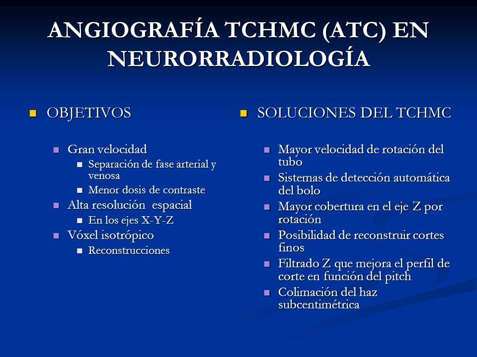 ANGIOGRAFÍA TCHMC (ATC) EN NEURORRADIOLOGÍA OBJETIVOS OBJETIVOS Gran velocidad Gran velocidad Separación de fase arterial y venosa Separación de fase