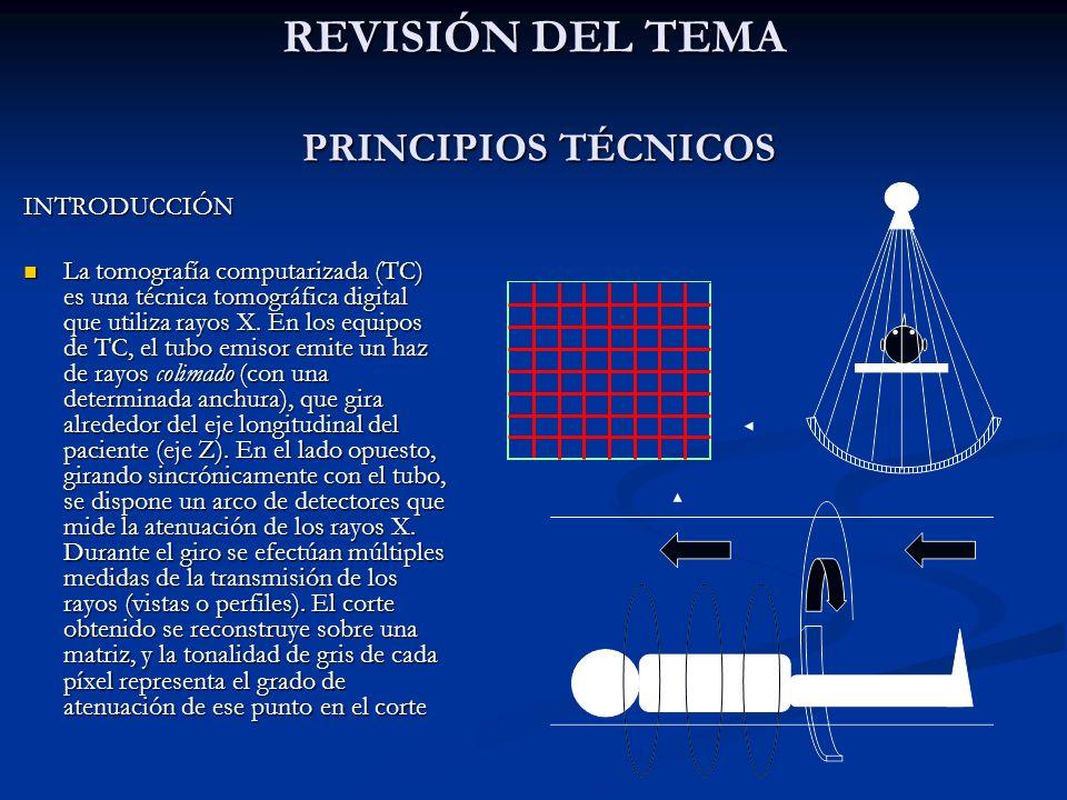 PRINCIPIOS TÉCNICOS En los equipos de TC de tercera generación (en los cuales se basan todos los equipos helicoidales actuales) el tubo emite un haz de Rx en forma de abanico que cubre todo el plano axial del paciente, es decir, todo el campo de medición (field of view, FOV), e incide sobre un arco de detectores.
