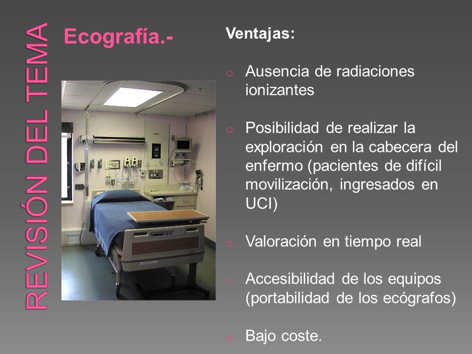 Ecografía.- Ventajas: o Ausencia de radiaciones ionizantes o Posibilidad de realizar la exploración en la cabecera del enfermo (pacientes de difícil m