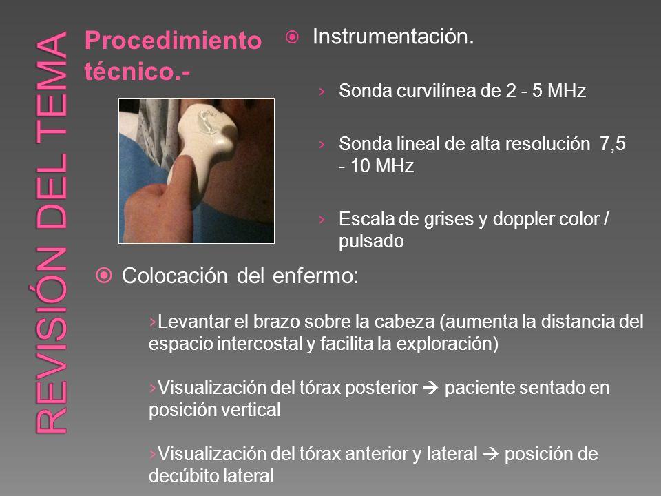 Procedimiento técnico.- Instrumentación. Sonda curvilínea de 2 - 5 MHz Sonda lineal de alta resolución 7,5 - 10 MHz Escala de grises y doppler color /