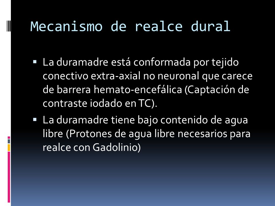 Mecanismo de realce dural La duramadre está conformada por tejido conectivo extra-axial no neuronal que carece de barrera hemato-encefálica (Captación