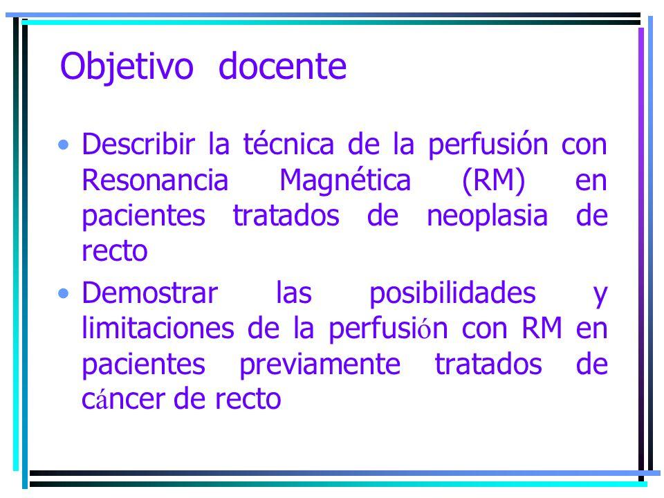 Objetivo docente Describir la técnica de la perfusión con Resonancia Magnética (RM) en pacientes tratados de neoplasia de recto Demostrar las posibili