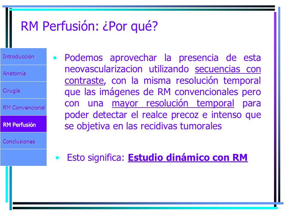 RM Perfusión: ¿Por qué? Podemos aprovechar la presencia de esta neovascularizacion utilizando secuencias con contraste, con la misma resolución tempor