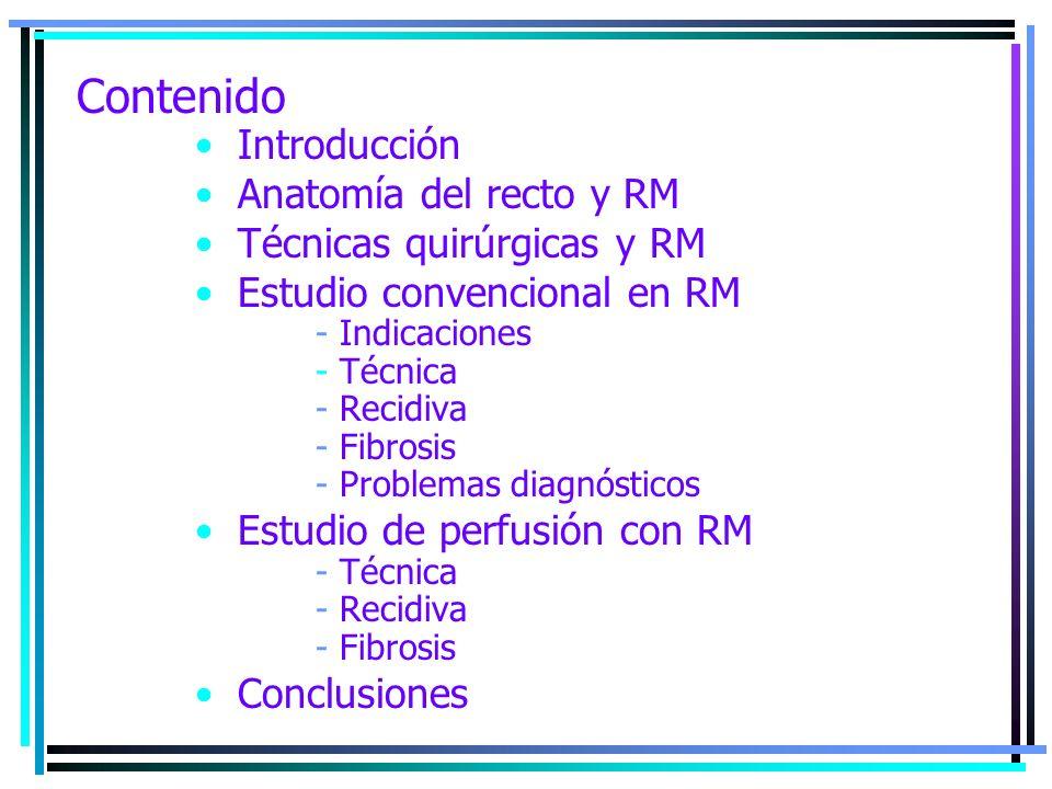Contenido Introducción Anatomía del recto y RM Técnicas quirúrgicas y RM Estudio convencional en RM - Indicaciones - Técnica - Recidiva - Fibrosis - P