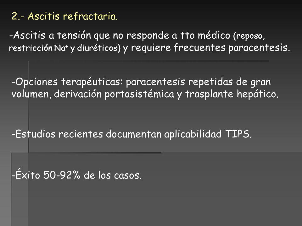 2.- Ascitis refractaria. -Ascitis a tensión que no responde a tto médico (reposo, restricción Na + y diuréticos) y requiere frecuentes paracentesis. -