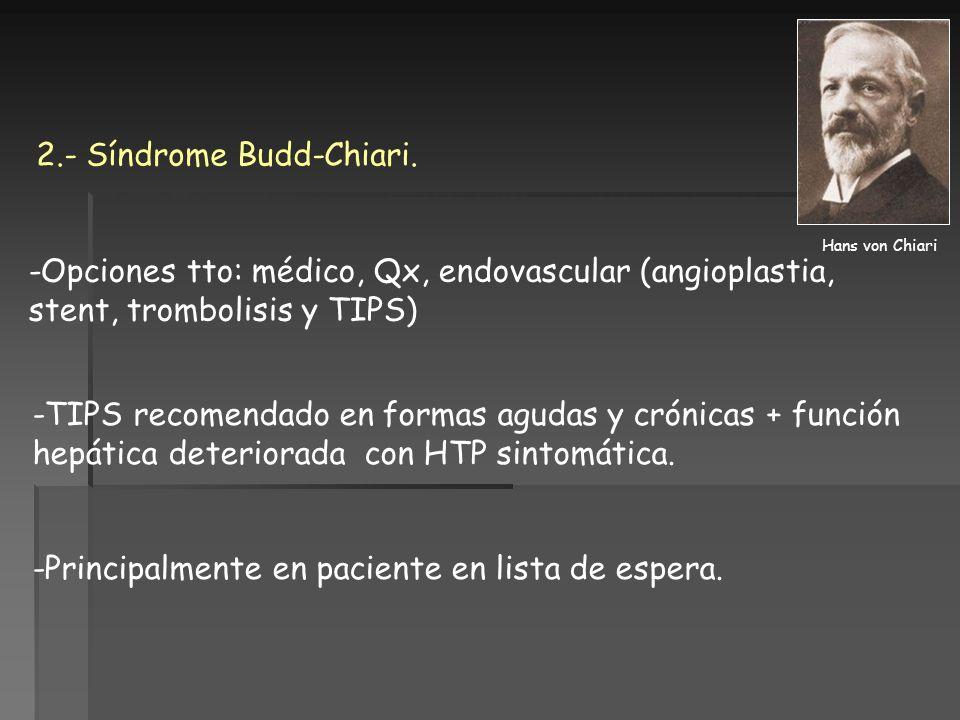 2.- Síndrome Budd-Chiari. -TIPS recomendado en formas agudas y crónicas + función hepática deteriorada con HTP sintomática. -Principalmente en pacient